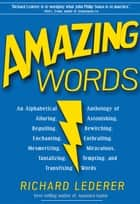 Amazing Words: An Alphabetical Anthology of Alluring, Astonishing, Beguiling, Bewitching, Enchanting, Enthralling, Mesmerizing, Miraculous, Tantalizing, Tempting, and Transfixing Words 電子書 by Richard Lederer