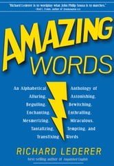 Amazing Words: An Alphabetical Anthology of Alluring, Astonishing, Beguiling, Bewitching, Enchanting, Enthralling, Mesmerizing, Miraculous, Tantalizing, Tempting, and Transfixing Words ebook by Richard Lederer