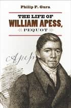 The Life of William Apess, Pequot ebook by Philip F. Gura