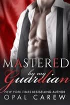 Mastered By My Guardian eBook by Opal Carew