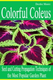 Colorful Coleus: Seed and Cutting Propagation Techniques of the Most Popular Garden Plant ebook by Deedee Moore