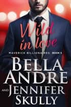 Wild In Love: The Maverick Billionaires, Book 5 ebook by Bella Andre, Jennifer Skully