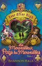 Ever After High 3 - Le merveilleux Pays des Merveilles ebook by Shannon Hale