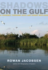 Shadows on the Gulf - A Journey Through Our Last Great Wetland ebook by Rowan Jacobsen