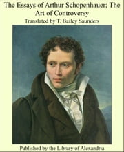 The Essays of Arthur Schopenhauer; The Art of Controversy ebook by Translated by T. Bailey Saunders