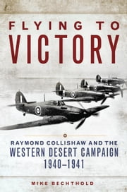 Flying to Victory - Raymond Collishaw and the Western Desert Campaign, 1940–1941 ebook by Mike Bechthold