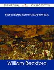 Italy; with sketches of Spain and Portugal - The Original Classic Edition ebook by William Beckford