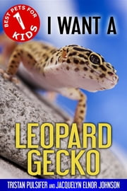 I Want A Leopard Gecko - Book 1 ebook by Tristan Pulsifer, Jacquelyn Elnor Johnson