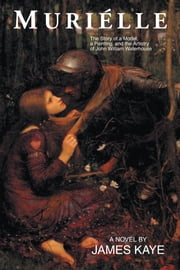 Muriélle - The Story of a Model, a Painting, and the Artistry of John William Waterhouse ebook by James Kaye