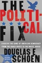 The Political Fix - Changing the Game of American Democracy, from the Grassroots to the White House ebook by Douglas E. Schoen