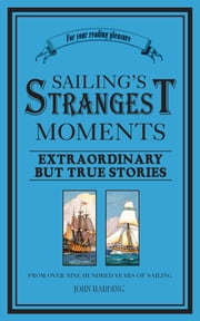 Sailing's Strangest Moments - Extraordinary But True Stories From Over Nine Hundred Years of Sailing ebook by John Harding