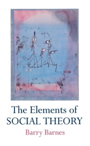The Elements Of Social Theory ebook by Barry Barnes