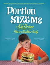 Portion Size Me - A Kid-Driven Plan to a Healthier Family ebook by Alexandra Reid,Marshall Reid