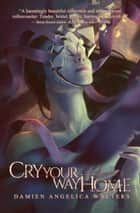 Cry Your Way Home ebook by Damien Angelica Walters