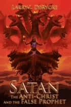 Satan The Anti-Christ And the False Prophet ebook by Larry I. DeRycke
