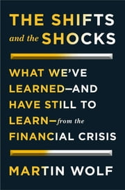 The Shifts and the Shocks - What We've Learned-and Have Still to Learn-from the Financial Crisis ebook by Martin Wolf