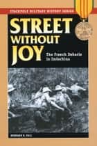Street Without Joy: The French Debacle in Indochina ebook by Bernard B. Fall