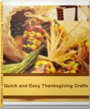 Quick and Easy Thanksgiving Crafts - Create Amazing Thanksgiving Crafts For Kids, Thanksgiving Craft Ideas, Easy Thanksgiving Crafts and More ebook by Mattie Pfeffer