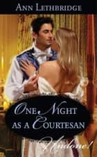 One Night as a Courtesan (Mills & Boon Historical Undone) ebook by Ann Lethbridge
