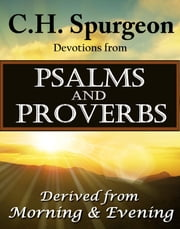 C.H. Spurgeon Devotions from Psalms and Proverbs - Derived from Morning & Evening ebook by Charles H. Spurgeon