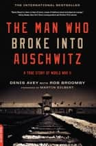 The Man Who Broke Into Auschwitz - A True Story of World War II ebook by Denis Avey, Rob Broomby