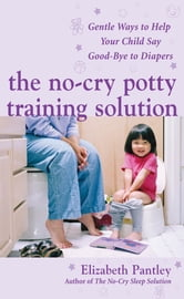 The No-Cry Potty Training Solution: Gentle Ways to Help Your Child Say Good-Bye to Diapers : Gentle Ways to Help Your Child Say Good-Bye to Diapers: Gentle Ways to Help Your Child Say Good-Bye to Diapers - Gentle Ways to Help Your Child Say Good-Bye to Diapers ebook by Elizabeth Pantley