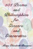 101 Poems and Philosophies for Geezers and Geezerettes ebook by Mary Elizabeth Burgess