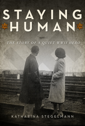 Staying Human - The Story of a Quiet WWII Hero ebook by Katharina Stegelmann