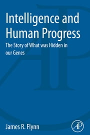 Intelligence and Human Progress - The Story of What was Hidden in our Genes ebook by James Flynn