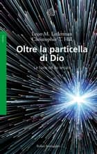 Oltre la particella di Dio ebook by Leon M. Lederman,Christopher T. Hill,Rosalba Giomi