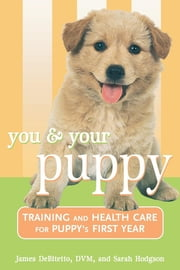 You and Your Puppy - Training and Health Care for Your Puppy's First Year ebook by James DeBitetto,Sarah Hodgson