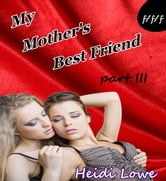 My Mother's Best Friend - Part 3 (Lesbian Erotica) - Mother's Best Friend, #3 ebook by Heidi Lowe