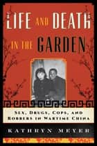 Life and Death in the Garden - Sex, Drugs, Cops, and Robbers in Wartime China ebook by Kathryn Meyer