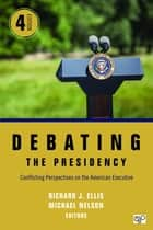 Debating the Presidency - Conflicting Perspectives on the American Executive ebook by Richard J. Ellis, Michael C. Nelson
