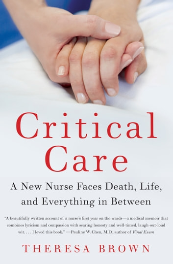 Critical Care - A New Nurse Faces Death, Life, and Everything in Between ebook by Theresa Brown