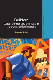 Builders - Class, Gender and Ethnicity in the Construction Industry ebook by Darren Thiel