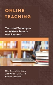 Online Teaching - Tools and Techniques to Achieve Success with Learners ebook by Mike Casey, Erin Shaw, Jeff Whittingham,...