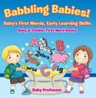 Babbling Babies! Baby's First Words, Early Learning Skills - Baby & Toddler First Word Books ebook by Baby Professor