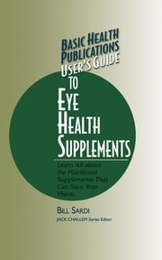 User's Guide to Eye Health Supplements - Learn All about the Nutritional Supplements That Can Save Your Vision ebook by Bill Sardi