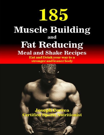 185 Muscle Building and Fat Reducing Meal and Shake Recipes Eat and Drink Your Way to a Stronger and Leaner Body ebook by Joseph Correa