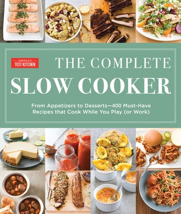 The Complete Slow Cooker - From Appetizers to Desserts - 400 Must-Have Recipes That Cook While You Play (or Work) eBook by
