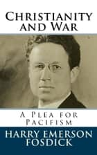 Christianity and War - A Plea for Pacifism ebook by Harry Emerson Fosdick