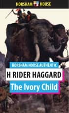 The Ivory Child eBook by H. Rider Haggard