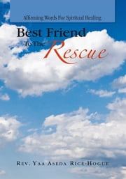Best Friend To The Rescue - Affirming Words For Spiritual Healing ebook by Rev. Yaa Aseda Rice-Hogue