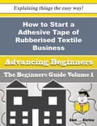How to Start a Adhesive Tape of Rubberised Textile Business (Beginners Guide) ebook by Suzie Hinson