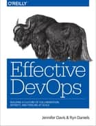 Effective DevOps - Building a Culture of Collaboration, Affinity, and Tooling at Scale ebook by Jennifer Davis, Ryn Daniels