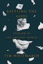 Battling the Gods - Atheism in the Ancient World ebook by Tim Whitmarsh