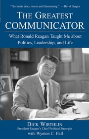 The Greatest Communicator - What Ronald Reagan Taught Me About Politics, Leadership, and Life ebook by Dick Wirthlin,Wynton C. Hall