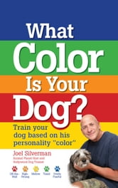 "What Color Is Your Dog? - Train Your Dog Based on His Personality ""Color"" ebook by Joel Silverman"