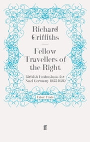 Fellow Travellers of the Right - British Enthusiasts for Nazi Germany, 1933-1939 ebook by Richard Griffiths